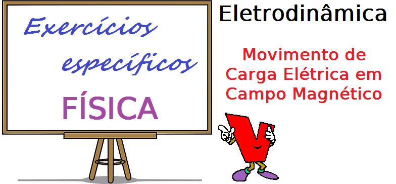Física - Eletrodinâmica - Movimento de Carga Elétrica em Campo Magnético exercícios específicos vestibular enem