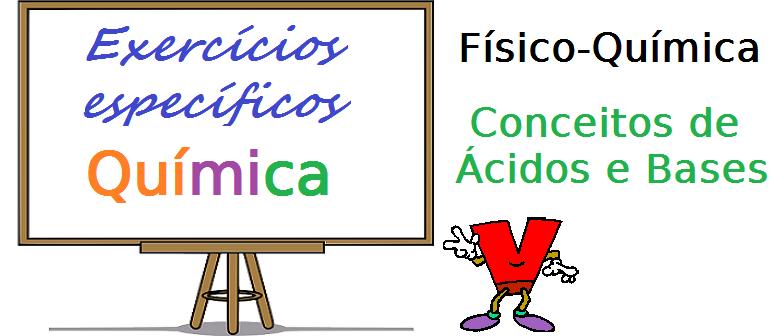 Química - Físico-Química Conceitos de Ácidos e Bases exercícios específicos enem vestibular