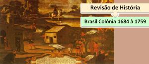 Brasil Colônia 1684 à 1759 Revisão de História Vestibular1